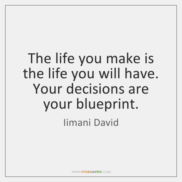 The life you make is the life you will have. Your decisions ...