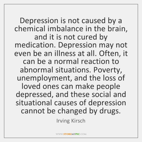 Depression is not caused by a chemical imbalance in the brain, and ...