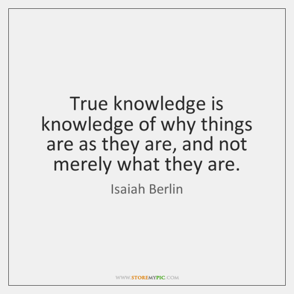 True knowledge is knowledge of why things are as they are, and ...