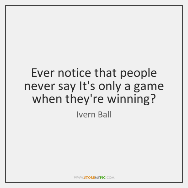 Ever notice that people never say It's only a game when they're ...