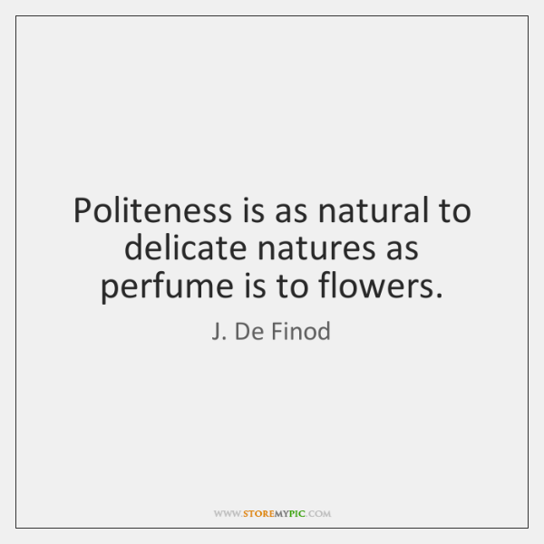 Politeness is as natural to delicate natures as perfume is to flowers.