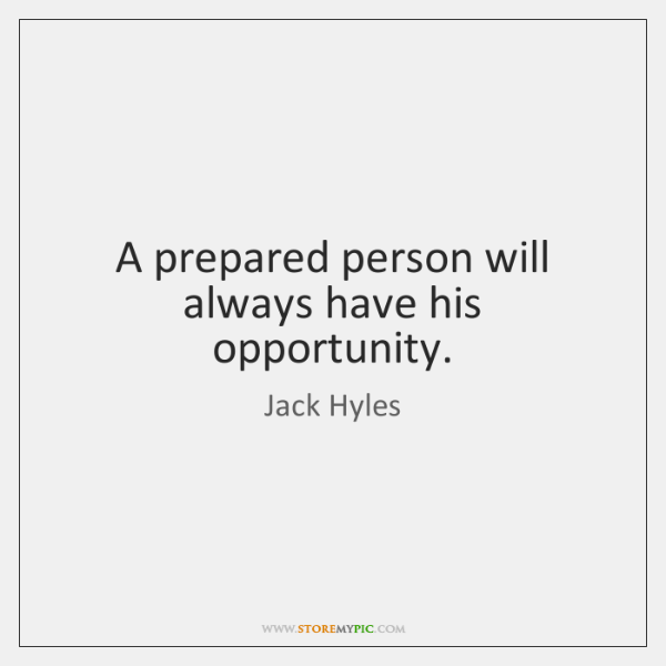 A prepared person will always have his opportunity.
