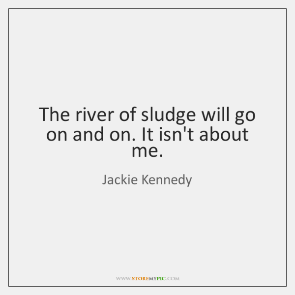 The river of sludge will go on and on. It isn't about ...