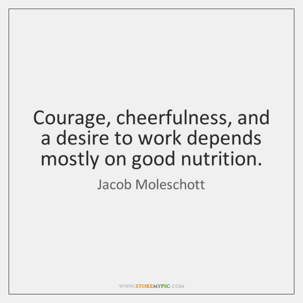 Courage, cheerfulness, and a desire to work depends mostly on good nutrition.