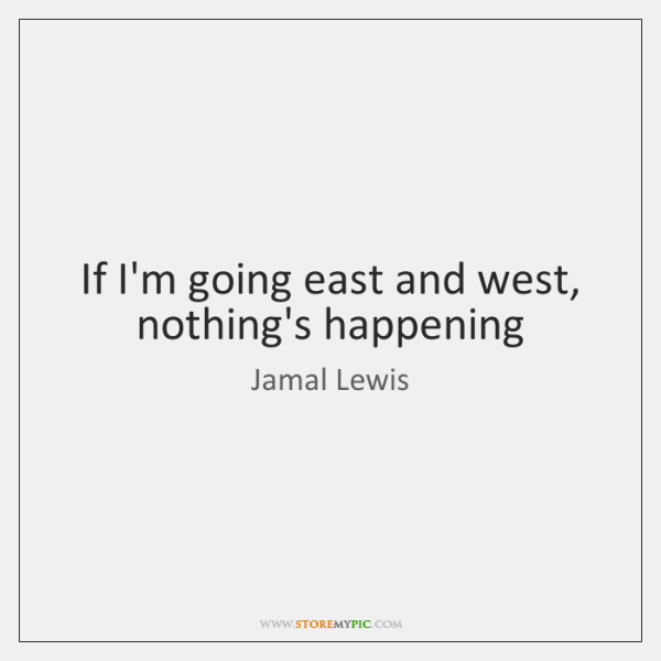 If I'm going east and west, nothing's happening