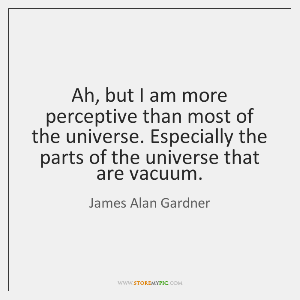 Ah, but I am more perceptive than most of the universe. Especially ...