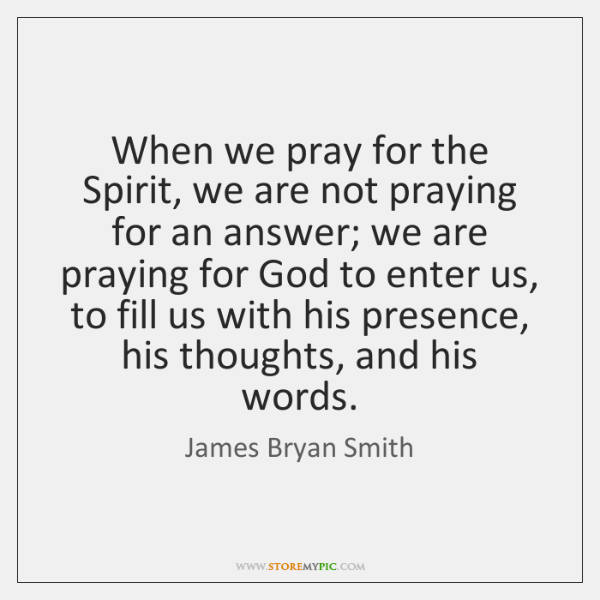 When we pray for the Spirit, we are not praying for an ...