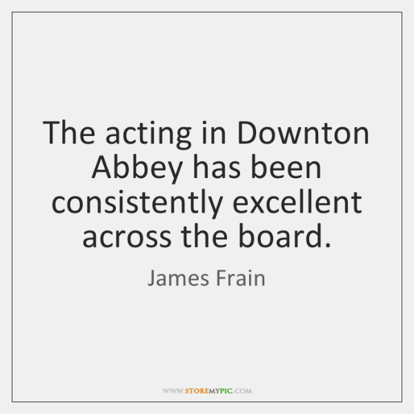 The acting in Downton Abbey has been consistently excellent across the board.