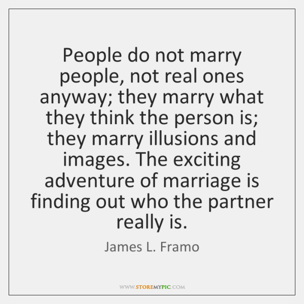 People do not marry people, not real ones anyway; they marry what ...