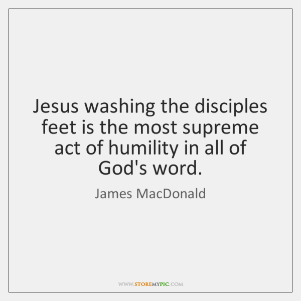 Jesus washing the disciples feet is the most supreme act of humility ...