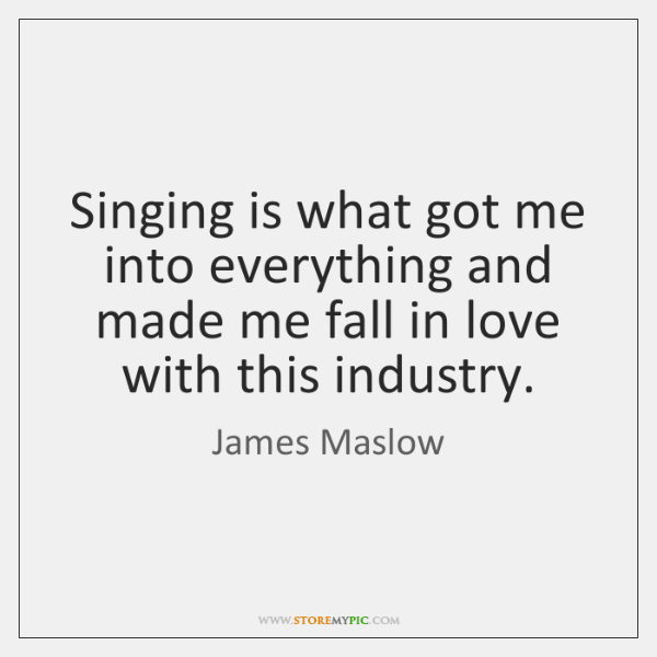 Singing is what got me into everything and made me fall in ...
