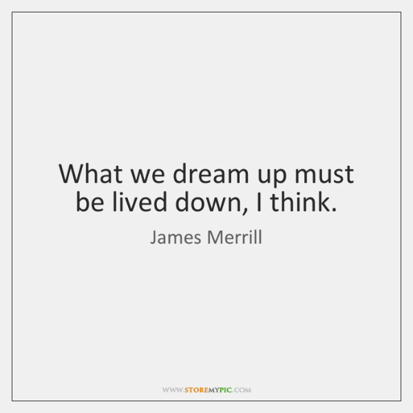 What we dream up must be lived down, I think.