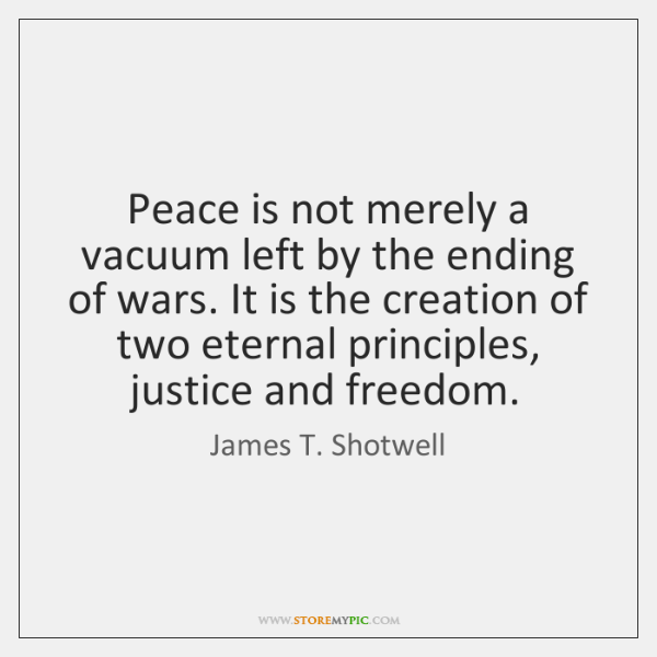 Peace is not merely a vacuum left by the ending of wars. ...