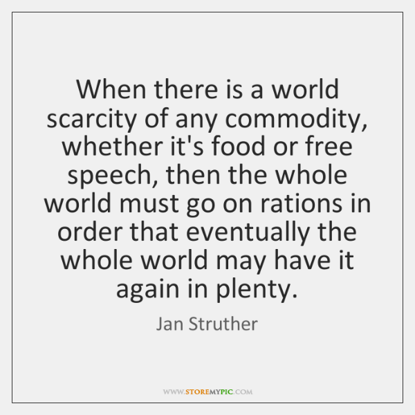 When there is a world scarcity of any commodity, whether it's food ...