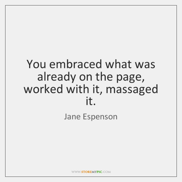 You embraced what was already on the page, worked with it, massaged ...