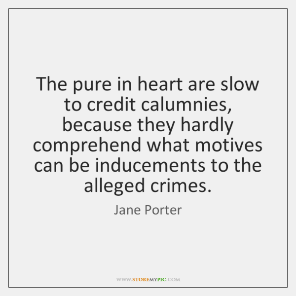 The pure in heart are slow to credit calumnies, because they hardly ...