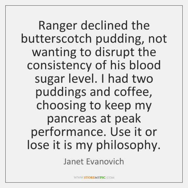 Ranger declined the butterscotch pudding, not wanting to disrupt the consistency of ...