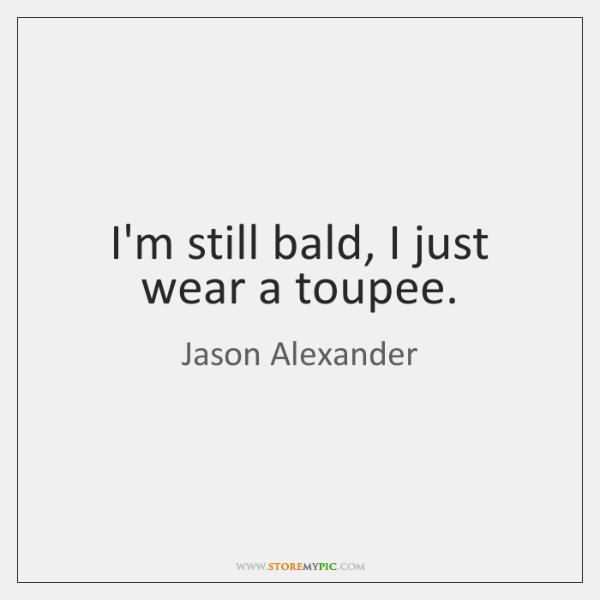 I'm still bald, I just wear a toupee.