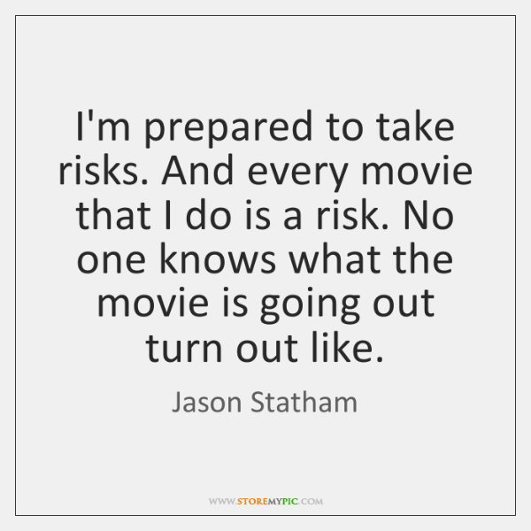 I'm prepared to take risks. And every movie that I do is ...
