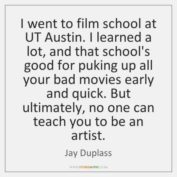 I went to film school at UT Austin. I learned a lot, ...