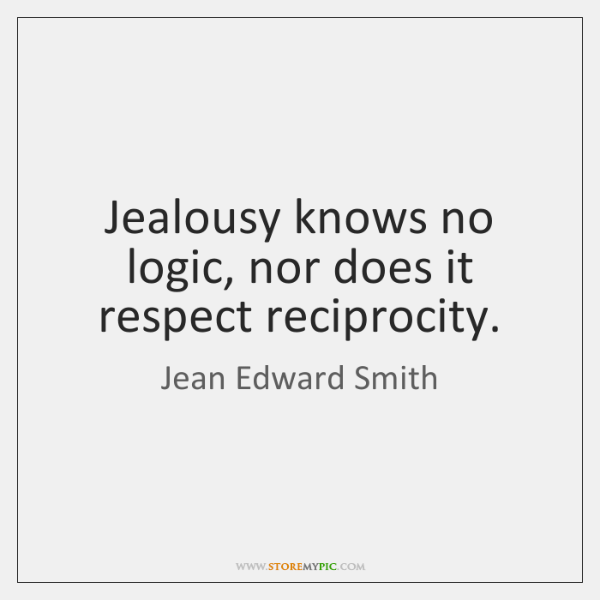 Jealousy knows no logic, nor does it respect reciprocity.