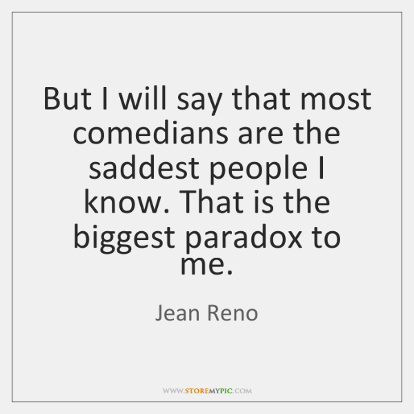 But I will say that most comedians are the saddest people I ...