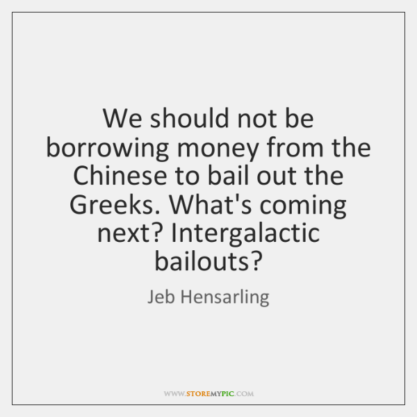 We should not be borrowing money from the Chinese to bail out ...