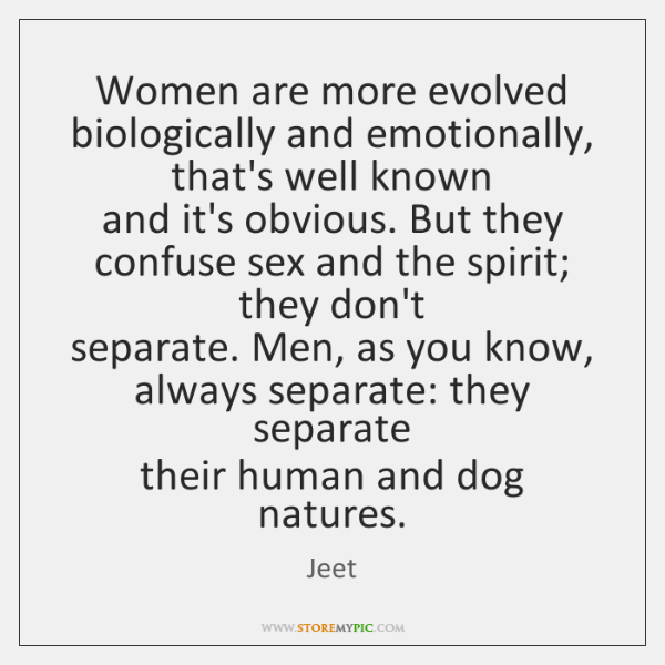 Women are more evolved biologically and emotionally, that's well known  and it's ...