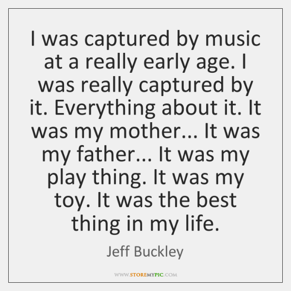 I was captured by music at a really early age. I was ...