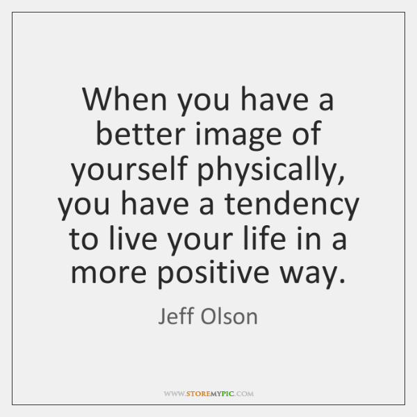 When you have a better image of yourself physically, you have a ...