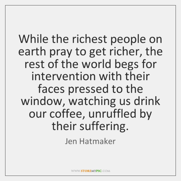 While the richest people on earth pray to get richer, the rest ...