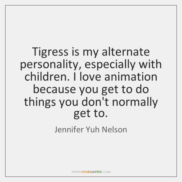 Tigress is my alternate personality, especially with children. I love animation because ...