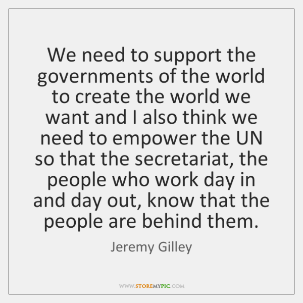 We need to support the governments of the world to create the ...