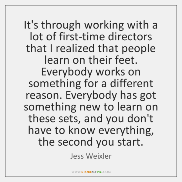 It's through working with a lot of first-time directors that I realized ...