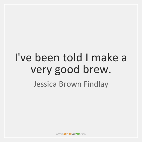 I've been told I make a very good brew.