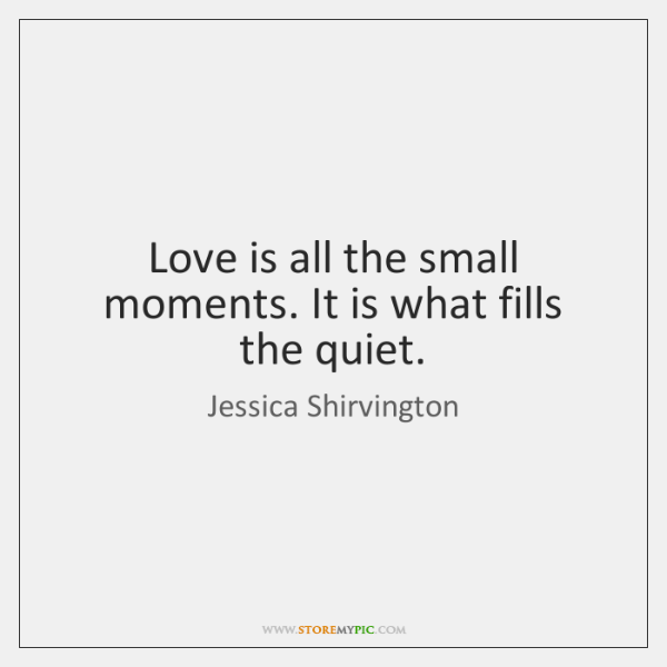 Love is all the small moments. It is what fills the quiet.