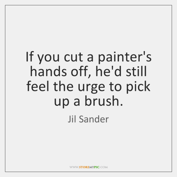If you cut a painter's hands off, he'd still feel the urge ...