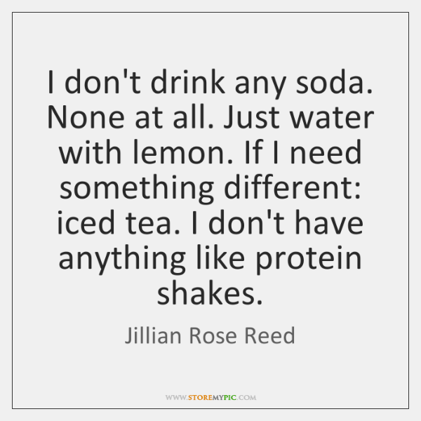 I don't drink any soda. None at all. Just water with lemon. ...