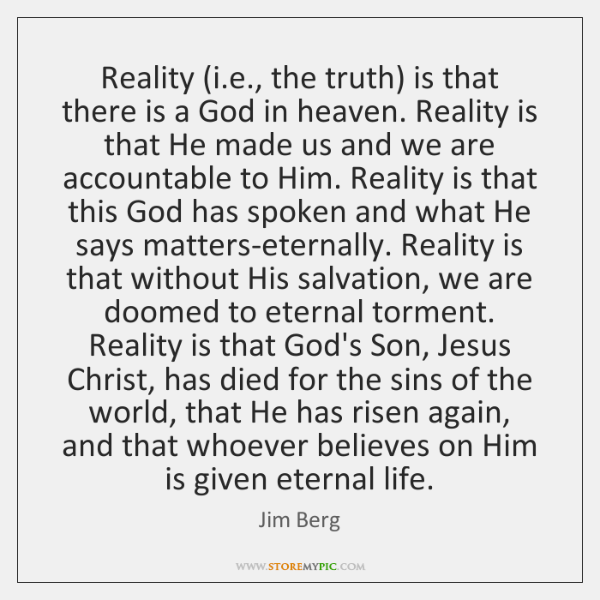 Reality (i.e., the truth) is that there is a God in ...