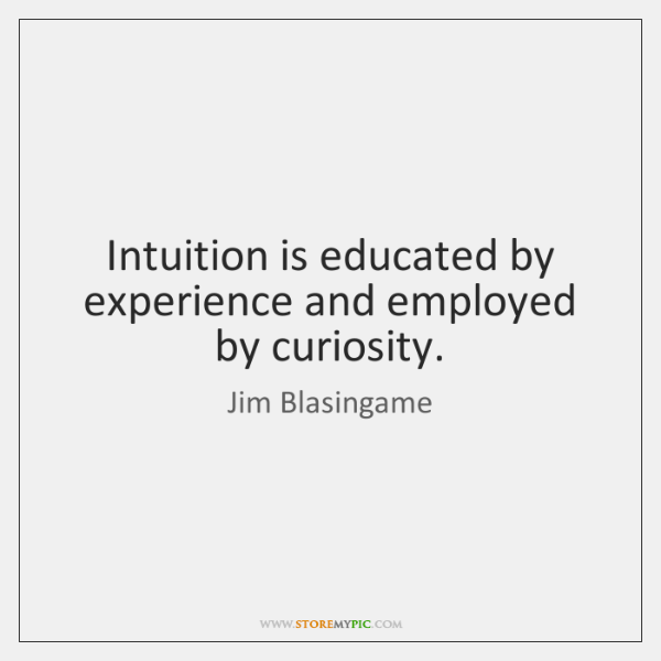 Intuition is educated by experience and employed by curiosity.
