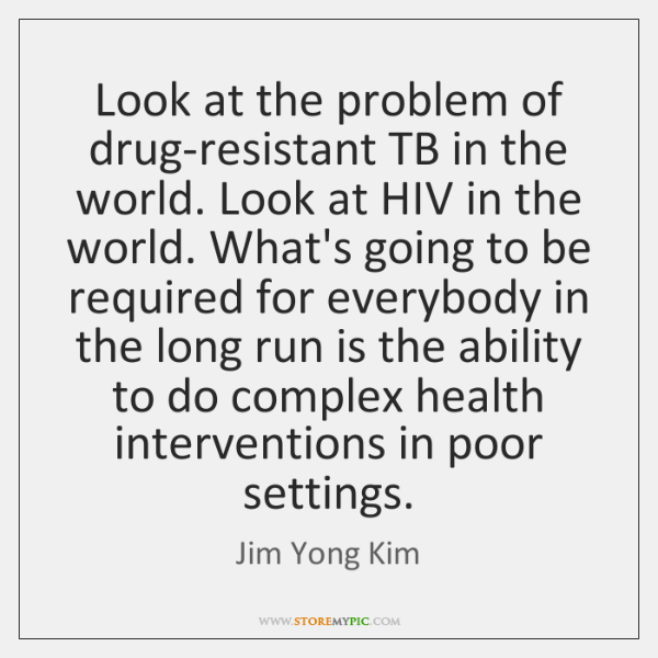 Look at the problem of drug-resistant TB in the world. Look at ...