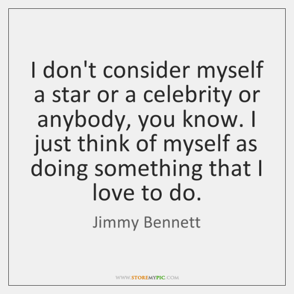 I don't consider myself a star or a celebrity or anybody, you ...