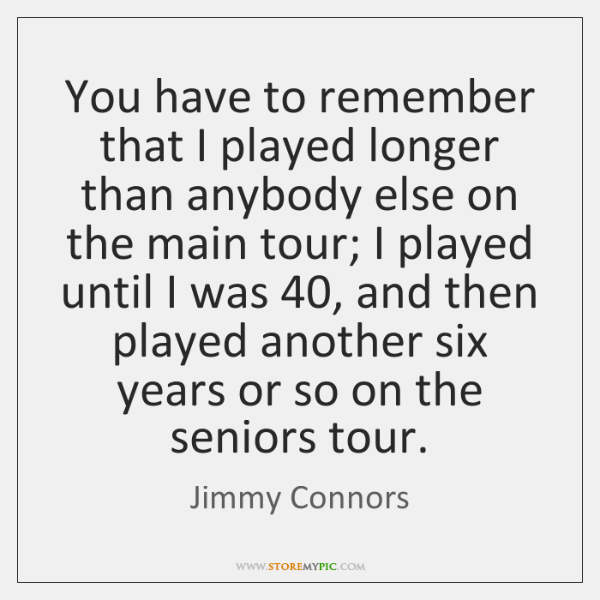 You have to remember that I played longer than anybody else on ...