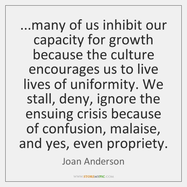 ...many of us inhibit our capacity for growth because the culture encourages ...