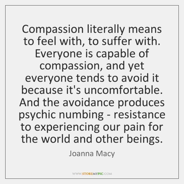 Compassion literally means to feel with, to suffer with. Everyone is capable ...