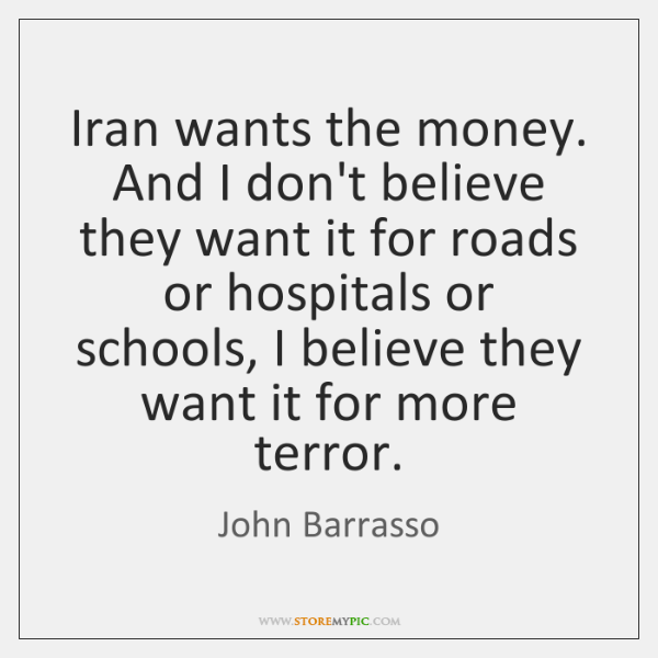 Iran wants the money. And I don't believe they want it for ...