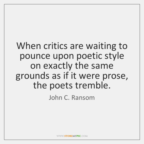 When critics are waiting to pounce upon poetic style on exactly the ...