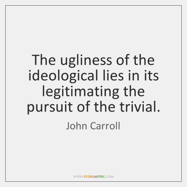 The ugliness of the ideological lies in its legitimating the pursuit of ...