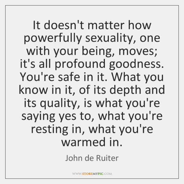 It doesn't matter how powerfully sexuality, one with your being, moves; it's ...
