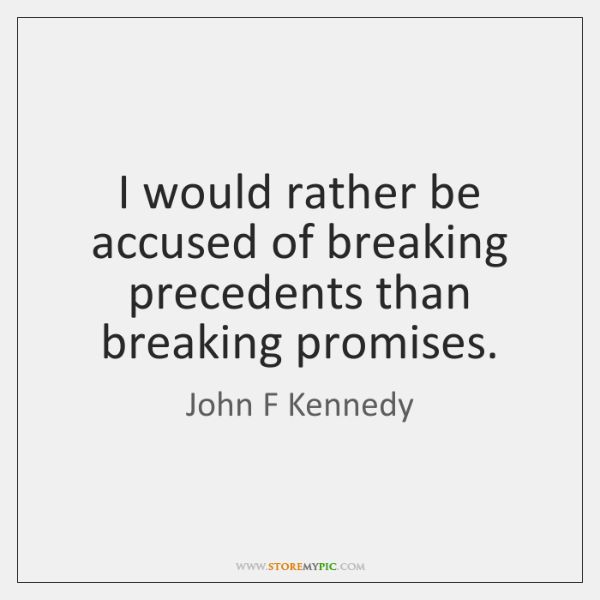 I would rather be accused of breaking precedents than breaking promises.